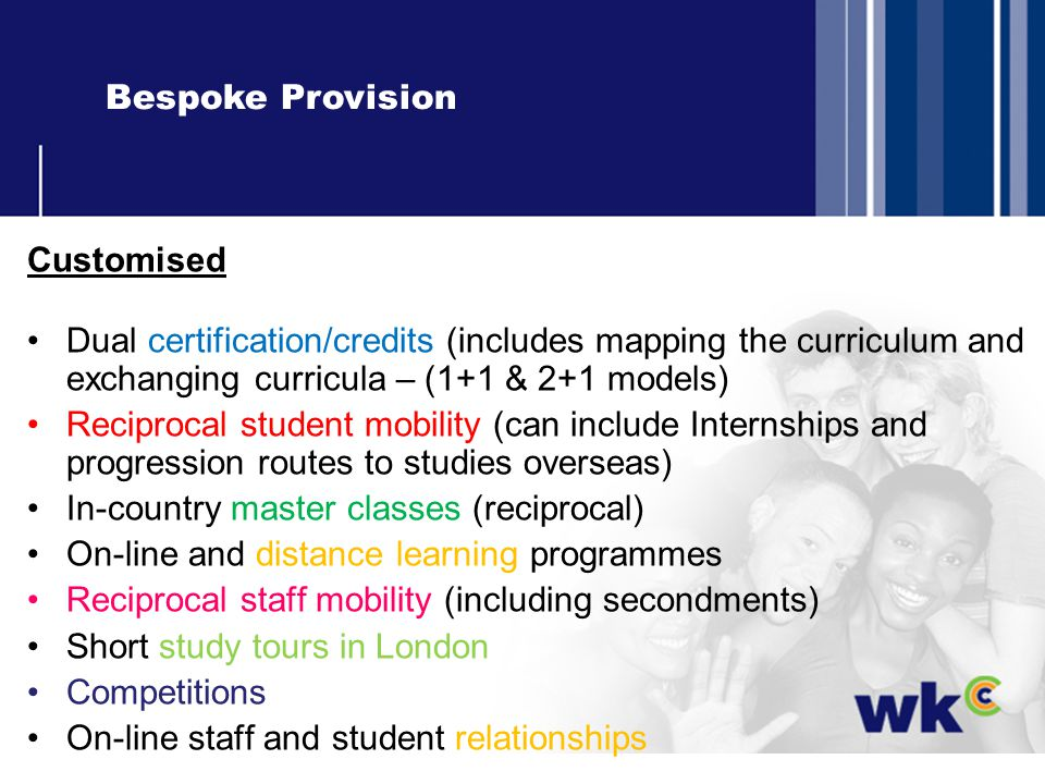 Bespoke Provision Customised Dual certification/credits (includes mapping the curriculum and exchanging curricula – (1+1 & 2+1 models) Reciprocal student mobility (can include Internships and progression routes to studies overseas) In-country master classes (reciprocal) On-line and distance learning programmes Reciprocal staff mobility (including secondments) Short study tours in London Competitions On-line staff and student relationships