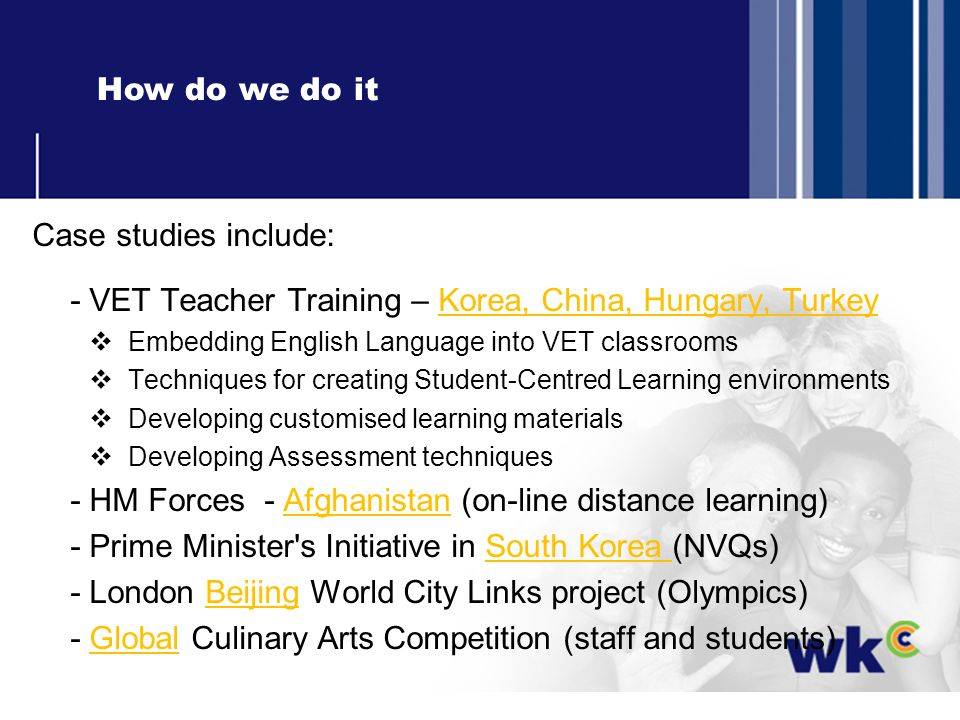 How do we do it Case studies include: - VET Teacher Training – Korea, China, Hungary, Turkey Embedding English Language into VET classrooms Techniques for creating Student-Centred Learning environments Developing customised learning materials Developing Assessment techniques - HM Forces - Afghanistan (on-line distance learning) - Prime Minister s Initiative in South Korea (NVQs) - London Beijing World City Links project (Olympics) - Global Culinary Arts Competition (staff and students)
