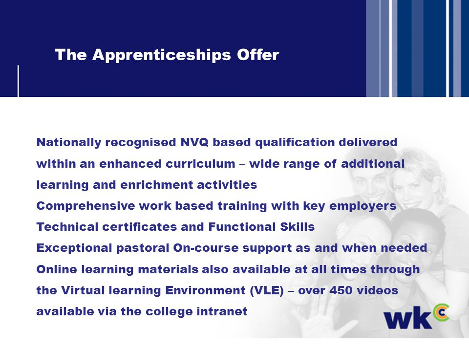 The Apprenticeships Offer Nationally recognised NVQ based qualification delivered within an enhanced curriculum – wide range of additional learning and enrichment activities Comprehensive work based training with key employers Technical certificates and Functional Skills Exceptional pastoral On-course support as and when needed Online learning materials also available at all times through the Virtual learning Environment (VLE) – over 450 videos available via the college intranet