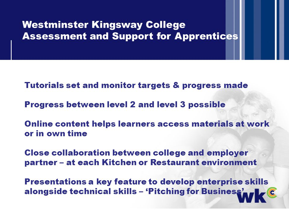 Westminster Kingsway College Assessment and Support for Apprentices Tutorials set and monitor targets & progress made Progress between level 2 and level 3 possible Online content helps learners access materials at work or in own time Close collaboration between college and employer partner – at each Kitchen or Restaurant environment Presentations a key feature to develop enterprise skills alongside technical skills – Pitching for Business