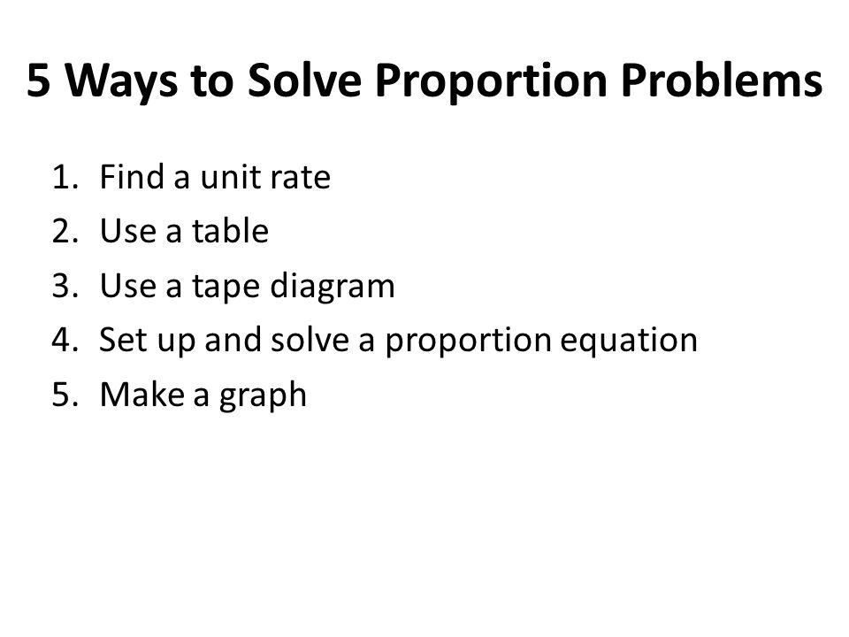 5 Ways to Solve Proportion Problems 1.Find a unit rate 2.Use a table 3.Use a tape diagram 4.Set up and solve a proportion equation 5.Make a graph