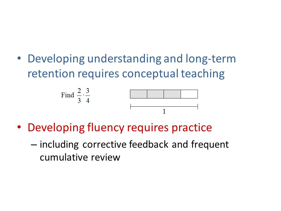 Developing understanding and long-term retention requires conceptual teaching Developing fluency requires practice – including corrective feedback and