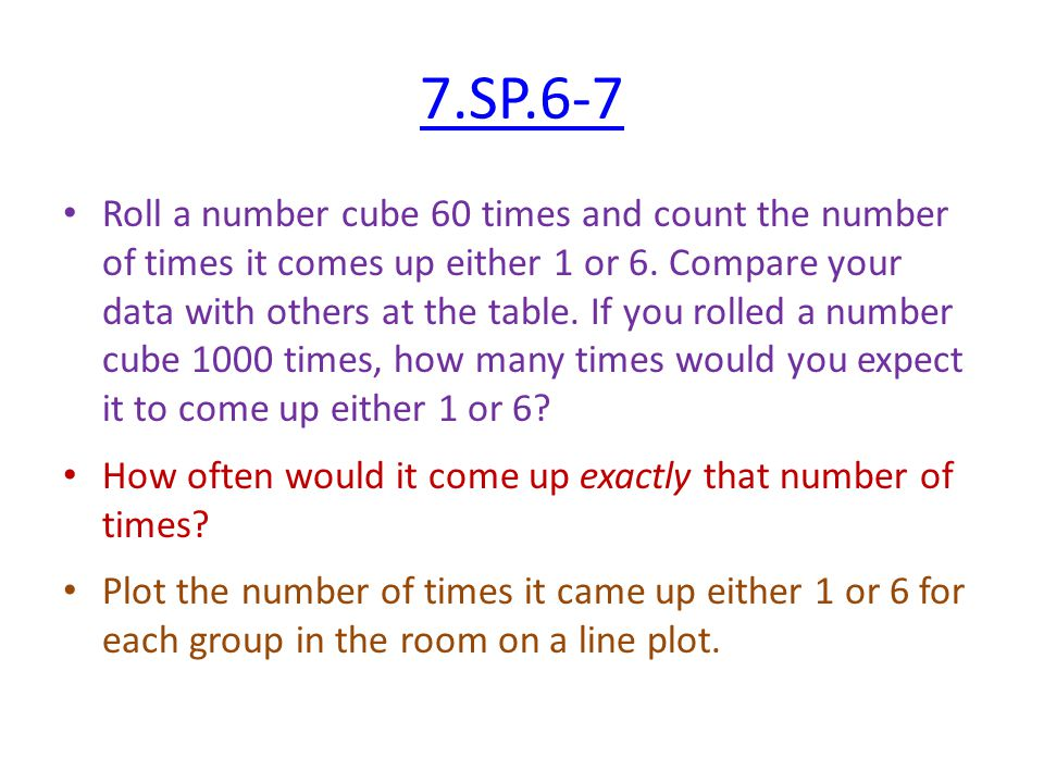 7.SP.6-7 Roll a number cube 60 times and count the number of times it comes up either 1 or 6. Compare your data with others at the table. If you rolle