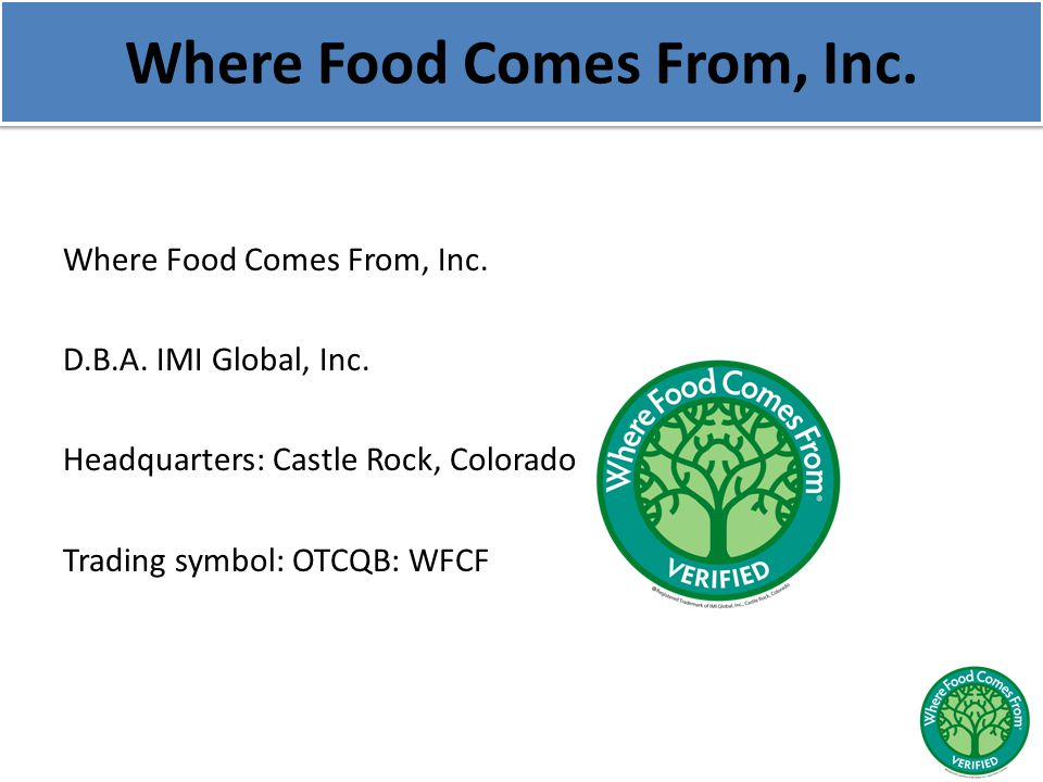 Where Food Comes From, Inc. D.B.A. IMI Global, Inc. Headquarters: Castle Rock, Colorado Trading symbol: OTCQB: WFCF