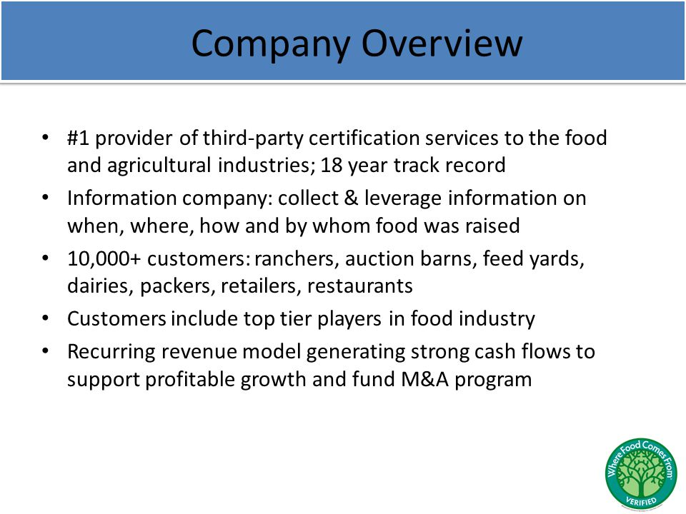 Company Overview #1 provider of third-party certification services to the food and agricultural industries; 18 year track record Information company: collect & leverage information on when, where, how and by whom food was raised 10,000+ customers: ranchers, auction barns, feed yards, dairies, packers, retailers, restaurants Customers include top tier players in food industry Recurring revenue model generating strong cash flows to support profitable growth and fund M&A program