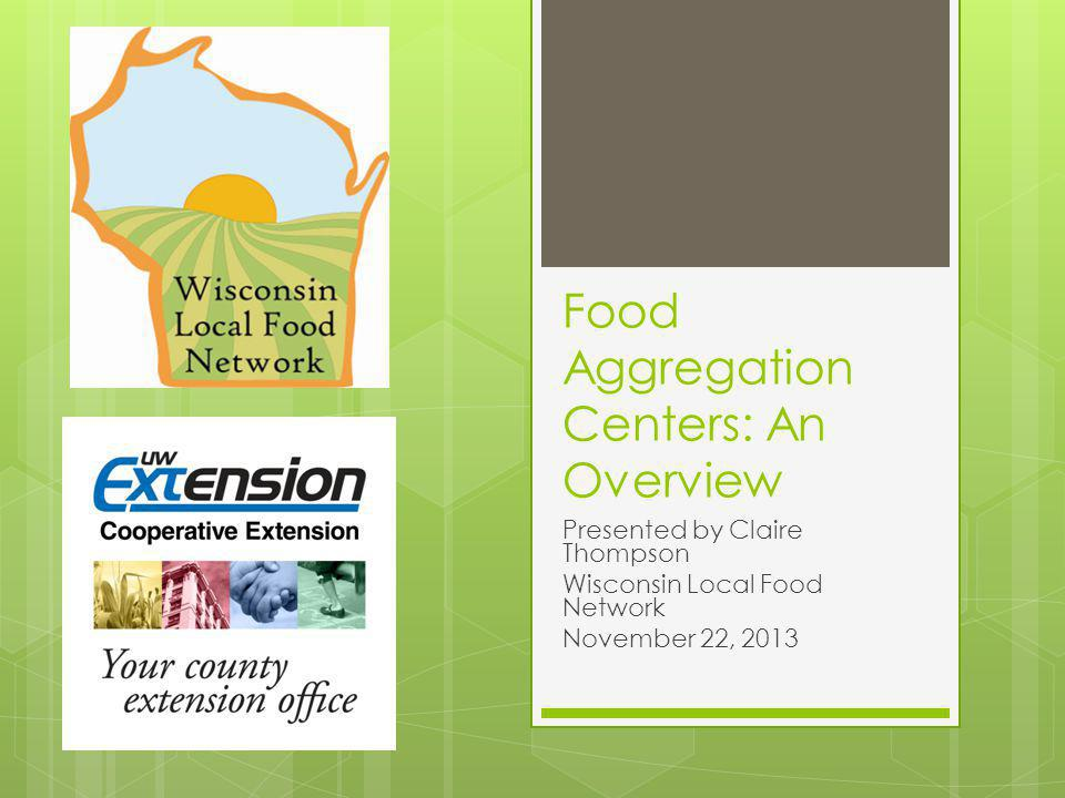 Food Aggregation Centers: An Overview Presented by Claire Thompson Wisconsin Local Food Network November 22, 2013