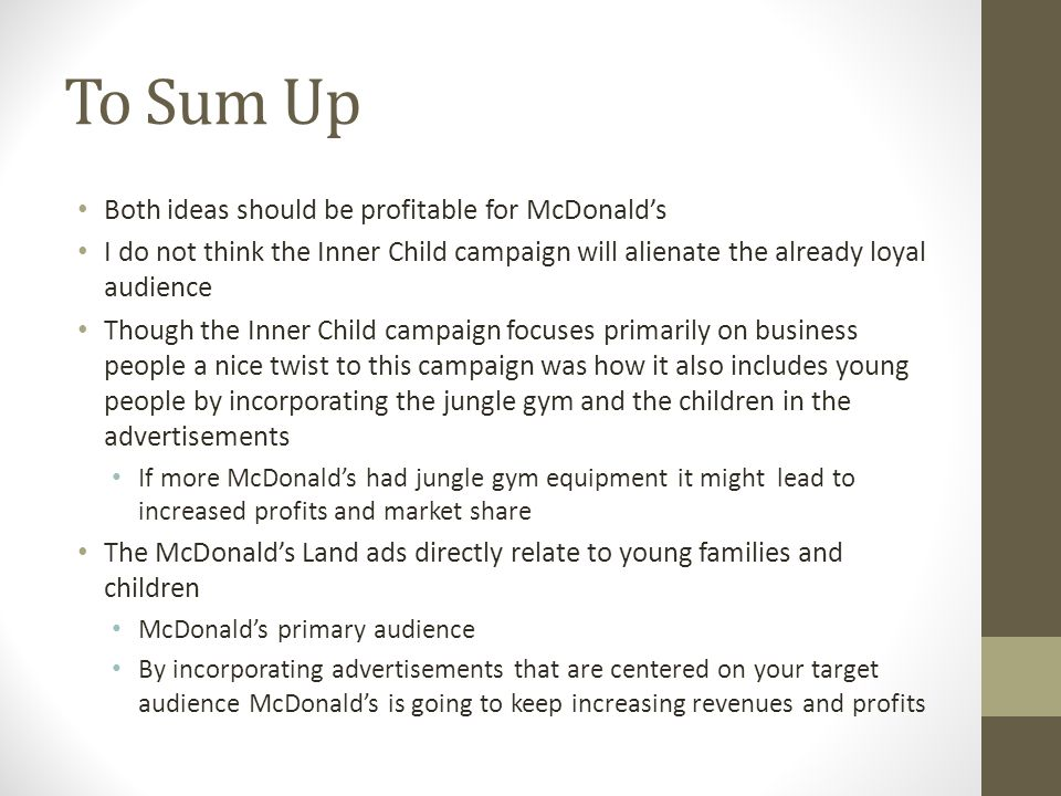To Sum Up Both ideas should be profitable for McDonalds I do not think the Inner Child campaign will alienate the already loyal audience Though the Inner Child campaign focuses primarily on business people a nice twist to this campaign was how it also includes young people by incorporating the jungle gym and the children in the advertisements If more McDonalds had jungle gym equipment it might lead to increased profits and market share The McDonalds Land ads directly relate to young families and children McDonalds primary audience By incorporating advertisements that are centered on your target audience McDonalds is going to keep increasing revenues and profits
