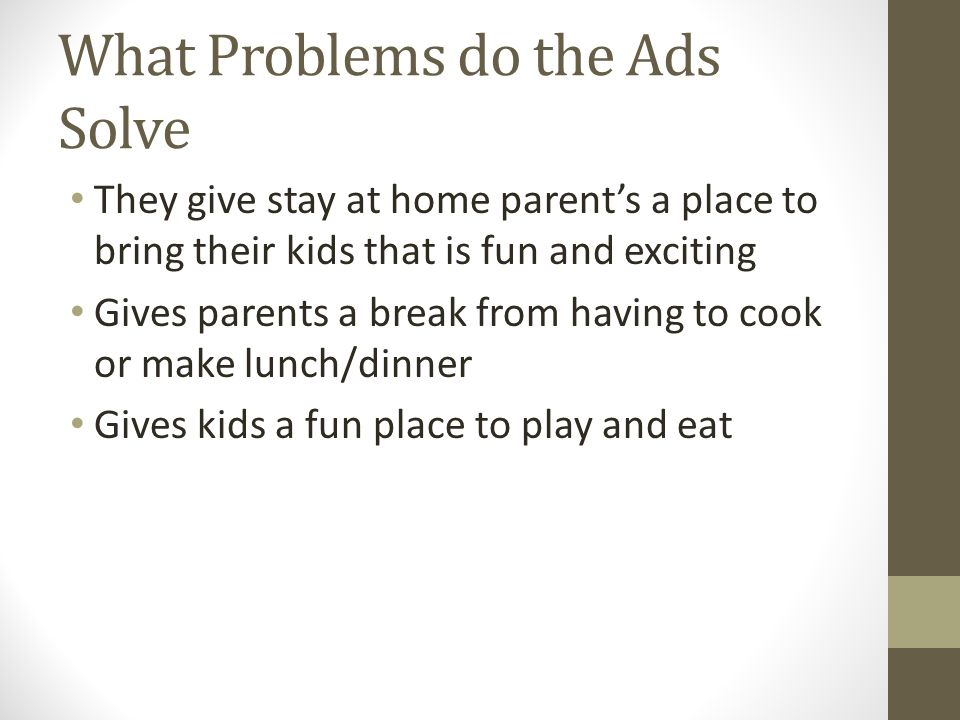 What Problems do the Ads Solve They give stay at home parents a place to bring their kids that is fun and exciting Gives parents a break from having to cook or make lunch/dinner Gives kids a fun place to play and eat