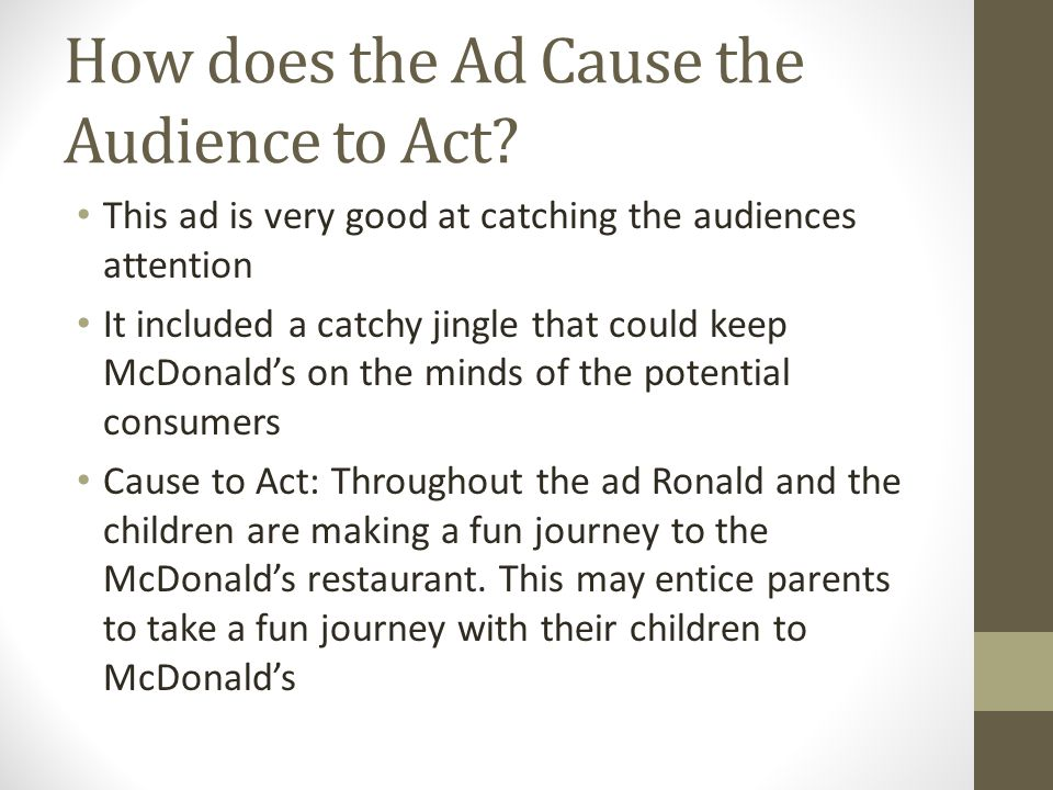 How does the Ad Cause the Audience to Act? This ad is very good at catching the audiences attention It included a catchy jingle that could keep McDona