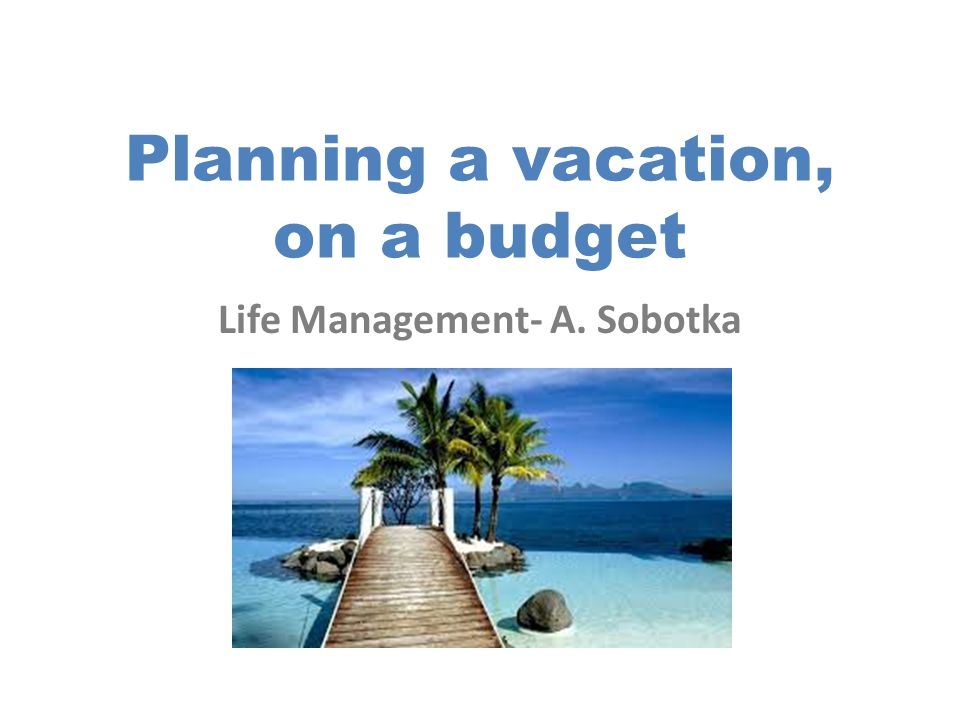 Planning a vacation, on a budget Life Management- A. Sobotka