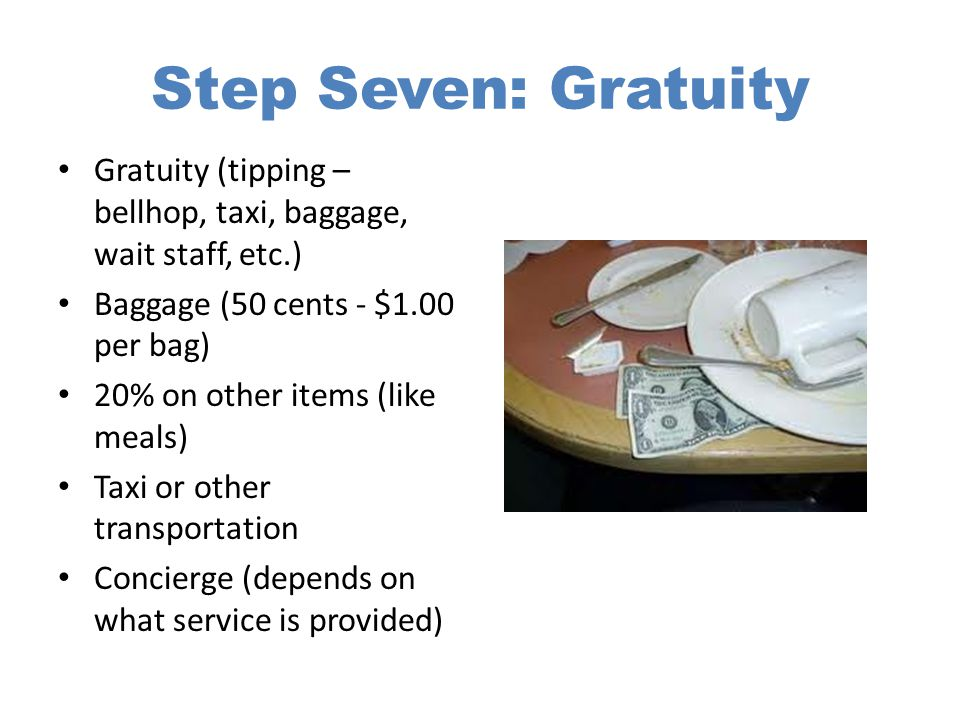 Step Seven: Gratuity Gratuity (tipping – bellhop, taxi, baggage, wait staff, etc.) Baggage (50 cents - $1.00 per bag) 20% on other items (like meals)