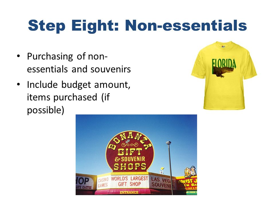 Step Eight: Non-essentials Purchasing of non- essentials and souvenirs Include budget amount, items purchased (if possible)