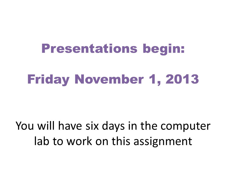 Presentations begin: Friday November 1, 2013 You will have six days in the computer lab to work on this assignment