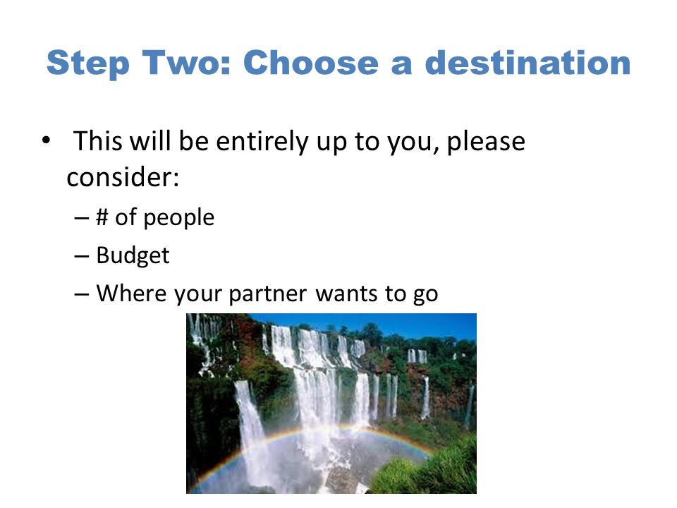 Step Two: Choose a destination This will be entirely up to you, please consider: – # of people – Budget – Where your partner wants to go