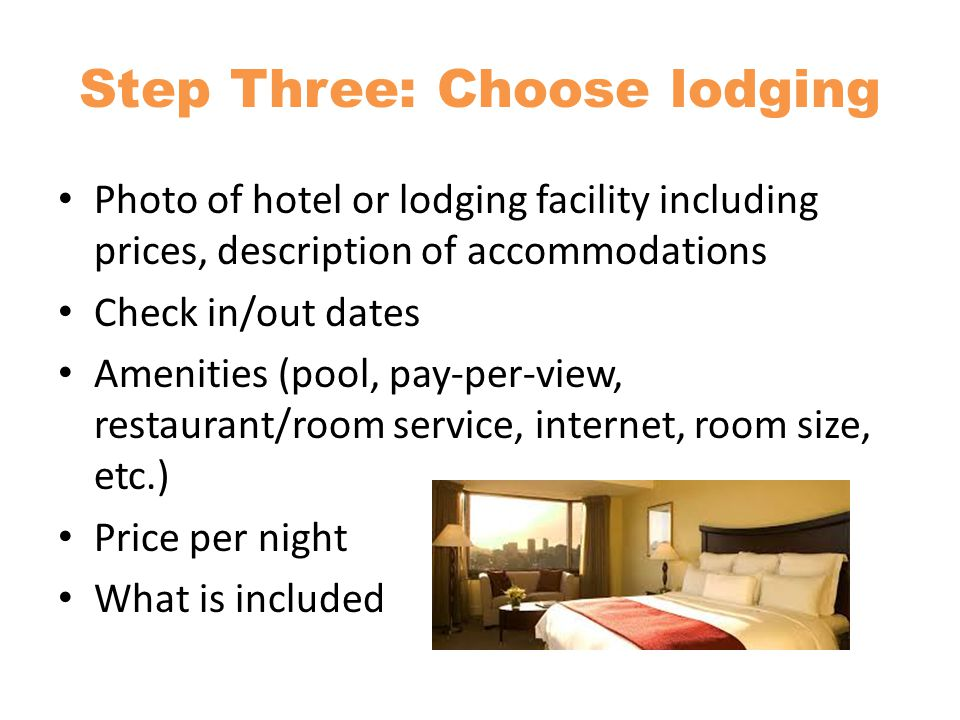 Step Three: Choose lodging Photo of hotel or lodging facility including prices, description of accommodations Check in/out dates Amenities (pool, pay-per-view, restaurant/room service, internet, room size, etc.) Price per night What is included