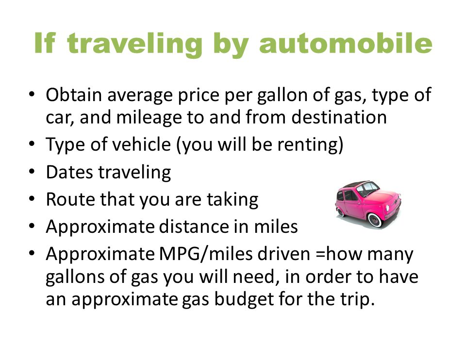 If traveling by automobile Obtain average price per gallon of gas, type of car, and mileage to and from destination Type of vehicle (you will be renti