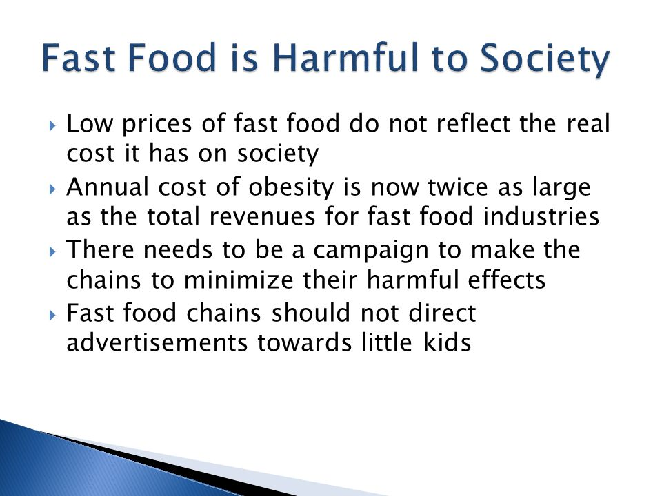 Low prices of fast food do not reflect the real cost it has on society Annual cost of obesity is now twice as large as the total revenues for fast food industries There needs to be a campaign to make the chains to minimize their harmful effects Fast food chains should not direct advertisements towards little kids