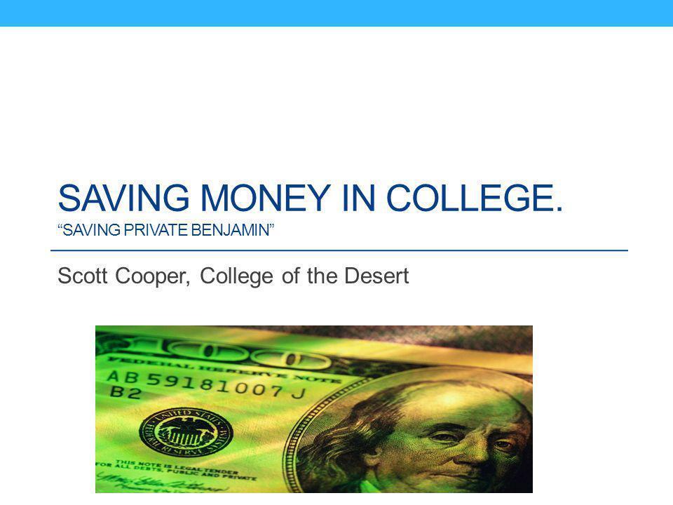 SAVING MONEY IN COLLEGE. SAVING PRIVATE BENJAMIN Scott Cooper, College of the Desert