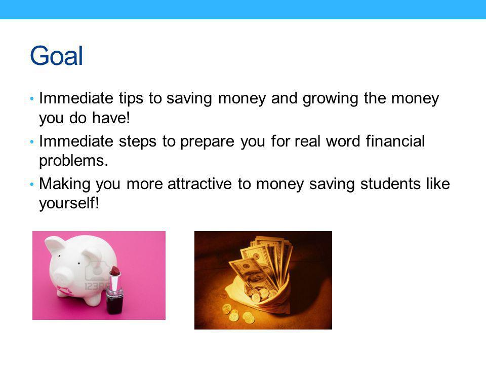 Goal Immediate tips to saving money and growing the money you do have.