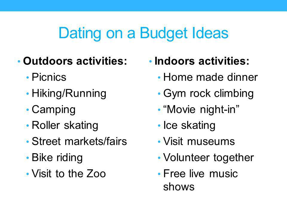 Dating on a Budget Ideas Outdoors activities: Picnics Hiking/Running Camping Roller skating Street markets/fairs Bike riding Visit to the Zoo Indoors activities: Home made dinner Gym rock climbing Movie night-in Ice skating Visit museums Volunteer together Free live music shows