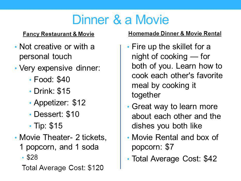 Dinner & a Movie Fancy Restaurant & Movie Not creative or with a personal touch Very expensive dinner: Food: $40 Drink: $15 Appetizer: $12 Dessert: $10 Tip: $15 Movie Theater- 2 tickets, 1 popcorn, and 1 soda $28 Total Average Cost: $120 Homemade Dinner & Movie Rental Fire up the skillet for a night of cooking for both of you.