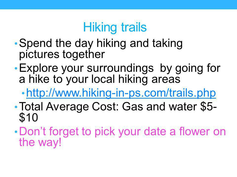 Hiking trails Spend the day hiking and taking pictures together Explore your surroundings by going for a hike to your local hiking areas http://www.hiking-in-ps.com/trails.php Total Average Cost: Gas and water $5- $10 Dont forget to pick your date a flower on the way!