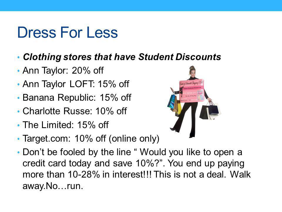 Dress For Less Clothing stores that have Student Discounts Ann Taylor: 20% off Ann Taylor LOFT: 15% off Banana Republic: 15% off Charlotte Russe: 10% off The Limited: 15% off Target.com: 10% off (online only) Dont be fooled by the line Would you like to open a credit card today and save 10%?.