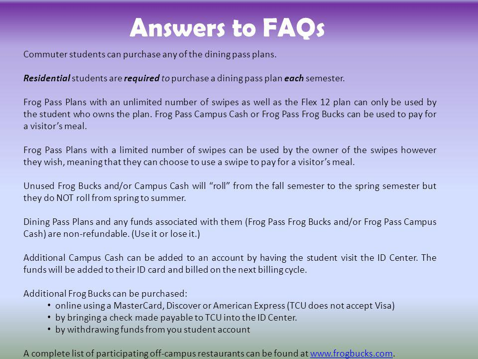 Answers to FAQs Commuter students can purchase any of the dining pass plans. Residential students are required to purchase a dining pass plan each sem