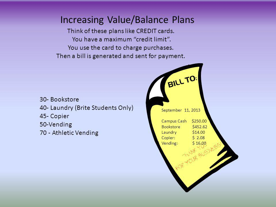 Increasing Value/Balance Plans Think of these plans like CREDIT cards. You have a maximum credit limit. You use the card to charge purchases. Then a b