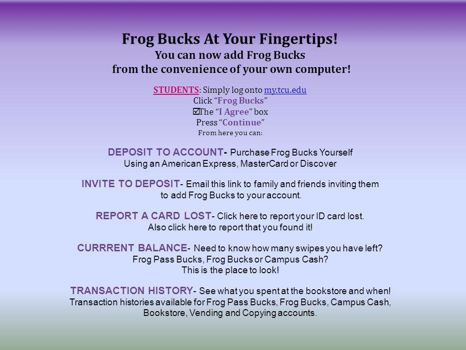 You can now add Frog Bucks from the convenience of your own computer! STUDENTS: Simply log onto my.tcu.edumy.tcu.edu Click Frog Bucks The I Agree box