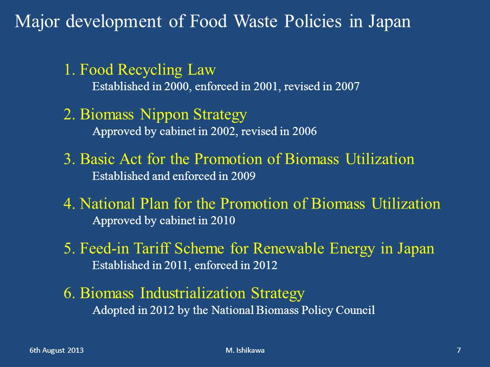 1. Food Recycling Law Established in 2000, enforced in 2001, revised in 2007 2. Biomass Nippon Strategy Approved by cabinet in 2002, revised in 2006 3