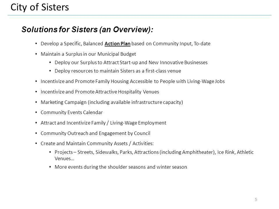 City of Sisters Solutions for Sisters (an Overview): Develop a Specific, Balanced Action Plan based on Community Input, To-date Maintain a Surplus in our Municipal Budget Deploy our Surplus to Attract Start-up and New Innovative Businesses Deploy resources to maintain Sisters as a first-class venue Incentivize and Promote Family Housing Accessible to People with Living-Wage Jobs Incentivize and Promote Attractive Hospitality Venues Marketing Campaign (including available infrastructure capacity) Community Events Calendar Attract and Incentivize Family / Living-Wage Employment Community Outreach and Engagement by Council Create and Maintain Community Assets / Activities: Projects – Streets, Sidewalks, Parks, Attractions (including Amphitheater), Ice Rink, Athletic Venues… More events during the shoulder seasons and winter season 5