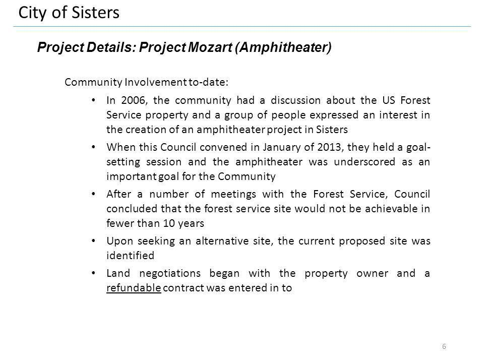 City of Sisters Project Details: Project Mozart (Amphitheater) Community Involvement to-date: In 2006, the community had a discussion about the US Forest Service property and a group of people expressed an interest in the creation of an amphitheater project in Sisters When this Council convened in January of 2013, they held a goal- setting session and the amphitheater was underscored as an important goal for the Community After a number of meetings with the Forest Service, Council concluded that the forest service site would not be achievable in fewer than 10 years Upon seeking an alternative site, the current proposed site was identified Land negotiations began with the property owner and a refundable contract was entered in to 6