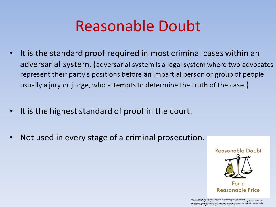 Reasonable Doubt It is the standard proof required in most criminal cases within an adversarial system. ( adversarial system is a legal system where t