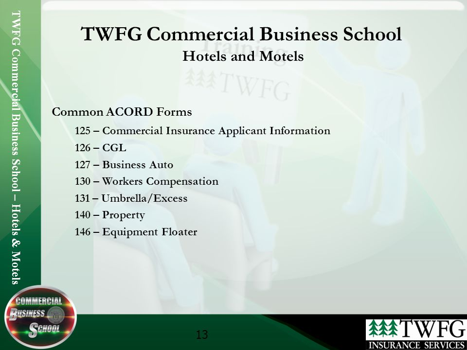 TWFG Commercial Business School – Hotels & Motels 13 TWFG Commercial Business School Hotels and Motels Common ACORD Forms 125 – Commercial Insurance Applicant Information 126 – CGL 127 – Business Auto 130 – Workers Compensation 131 – Umbrella/Excess 140 – Property 146 – Equipment Floater