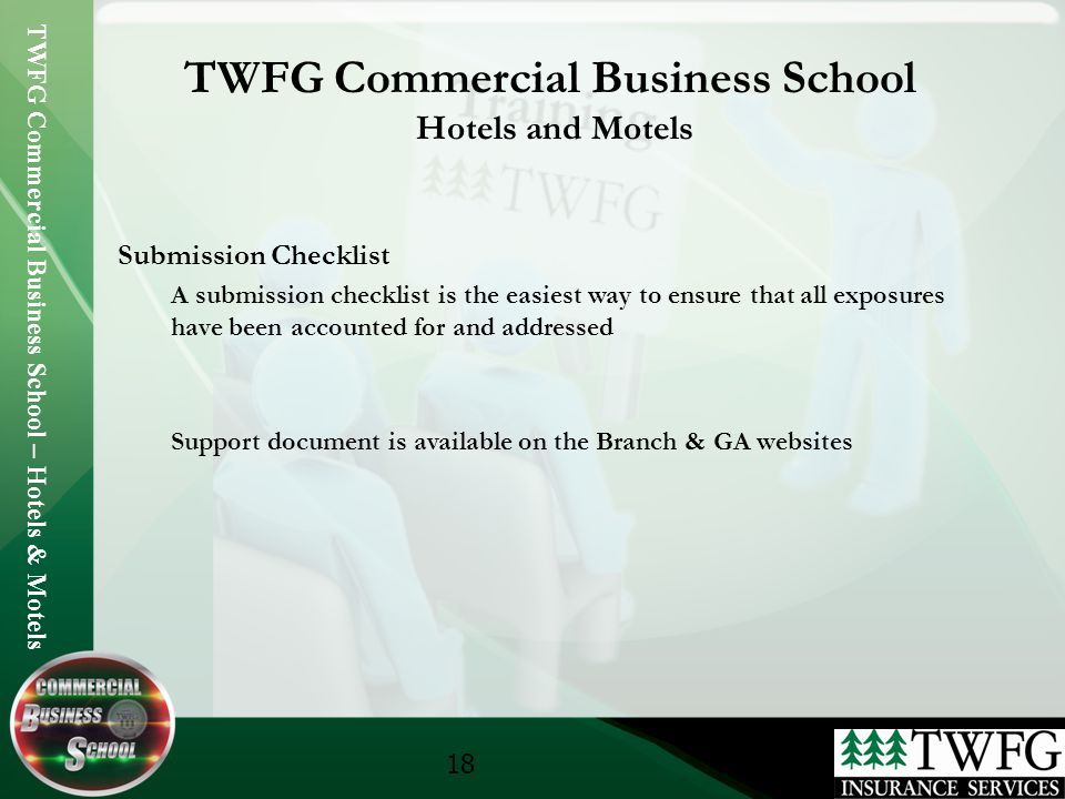 TWFG Commercial Business School – Hotels & Motels 18 TWFG Commercial Business School Hotels and Motels Submission Checklist A submission checklist is the easiest way to ensure that all exposures have been accounted for and addressed Support document is available on the Branch & GA websites