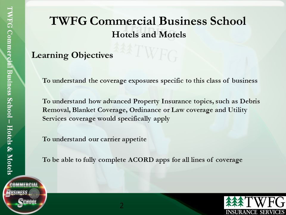 TWFG Commercial Business School – Hotels & Motels 2 TWFG Commercial Business School Hotels and Motels Learning Objectives To understand the coverage exposures specific to this class of business To understand how advanced Property Insurance topics, such as Debris Removal, Blanket Coverage, Ordinance or Law coverage and Utility Services coverage would specifically apply To understand our carrier appetite To be able to fully complete ACORD apps for all lines of coverage
