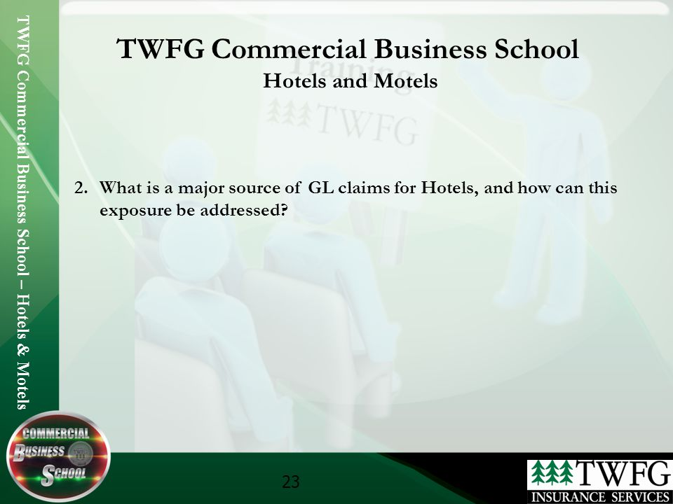 TWFG Commercial Business School – Hotels & Motels 23 TWFG Commercial Business School Hotels and Motels 2.What is a major source of GL claims for Hotels, and how can this exposure be addressed