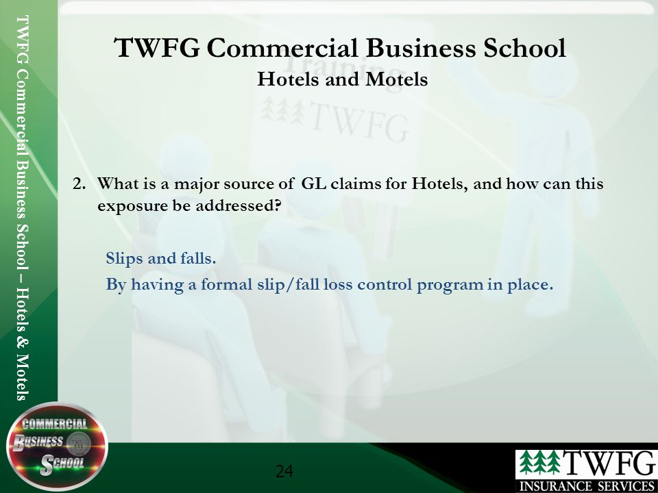 TWFG Commercial Business School – Hotels & Motels 24 TWFG Commercial Business School Hotels and Motels 2.What is a major source of GL claims for Hotel
