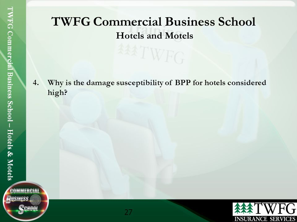 TWFG Commercial Business School – Hotels & Motels 27 TWFG Commercial Business School Hotels and Motels 4.Why is the damage susceptibility of BPP for hotels considered high