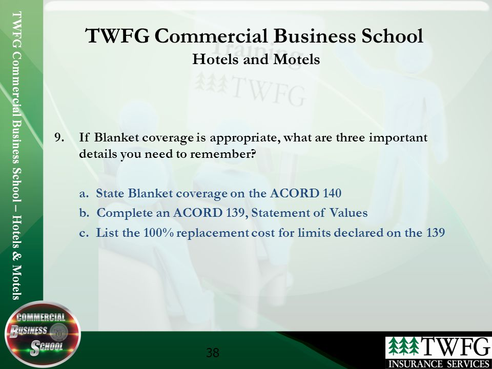 TWFG Commercial Business School – Hotels & Motels 38 TWFG Commercial Business School Hotels and Motels 9.If Blanket coverage is appropriate, what are