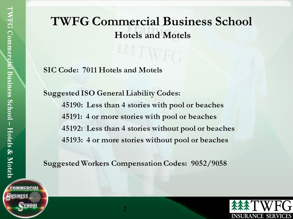 TWFG Commercial Business School – Hotels & Motels 7 TWFG Commercial Business School Hotels and Motels SIC Code: 7011 Hotels and Motels Suggested ISO General Liability Codes: 45190: Less than 4 stories with pool or beaches 45191: 4 or more stories with pool or beaches 45192: Less than 4 stories without pool or beaches 45193: 4 or more stories without pool or beaches Suggested Workers Compensation Codes: 9052/9058