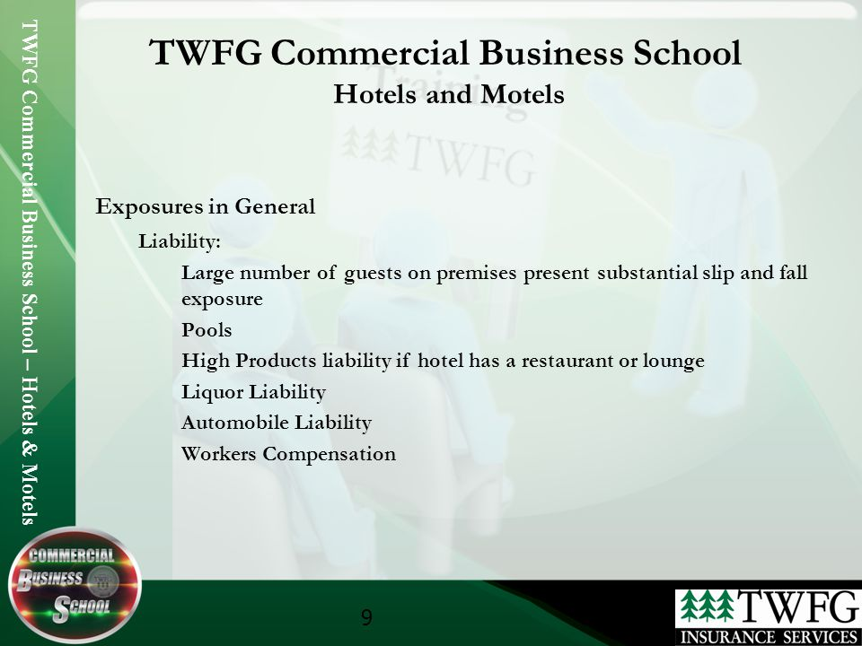 TWFG Commercial Business School – Hotels & Motels 9 TWFG Commercial Business School Hotels and Motels Exposures in General Liability: Large number of guests on premises present substantial slip and fall exposure Pools High Products liability if hotel has a restaurant or lounge Liquor Liability Automobile Liability Workers Compensation