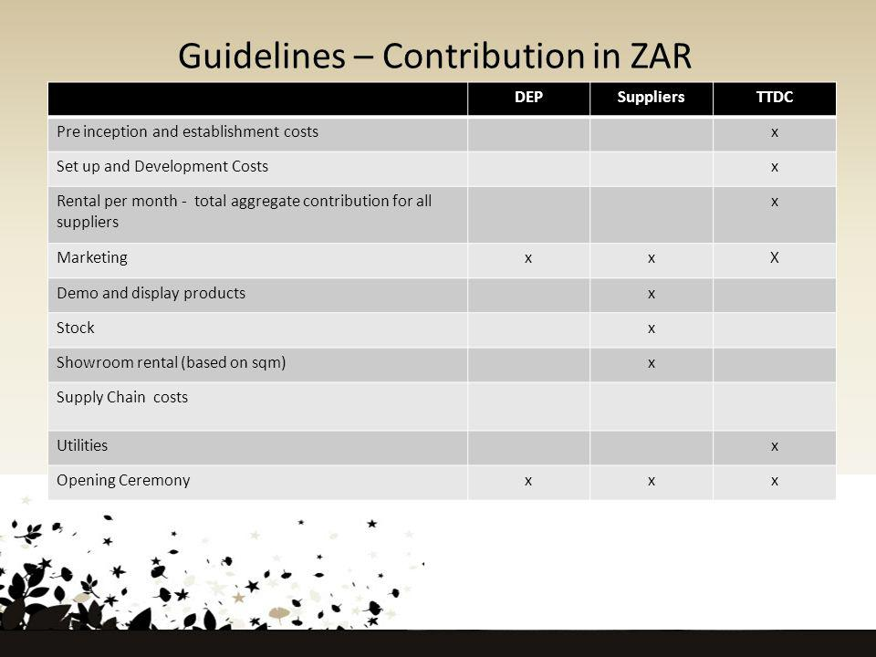 Guidelines – Contribution in ZAR DEPSuppliersTTDC Pre inception and establishment costsx Set up and Development Costsx Rental per month - total aggregate contribution for all suppliers x MarketingxxX Demo and display productsx Stockx Showroom rental (based on sqm)x Supply Chain costs Utilitiesx Opening Ceremonyxxx