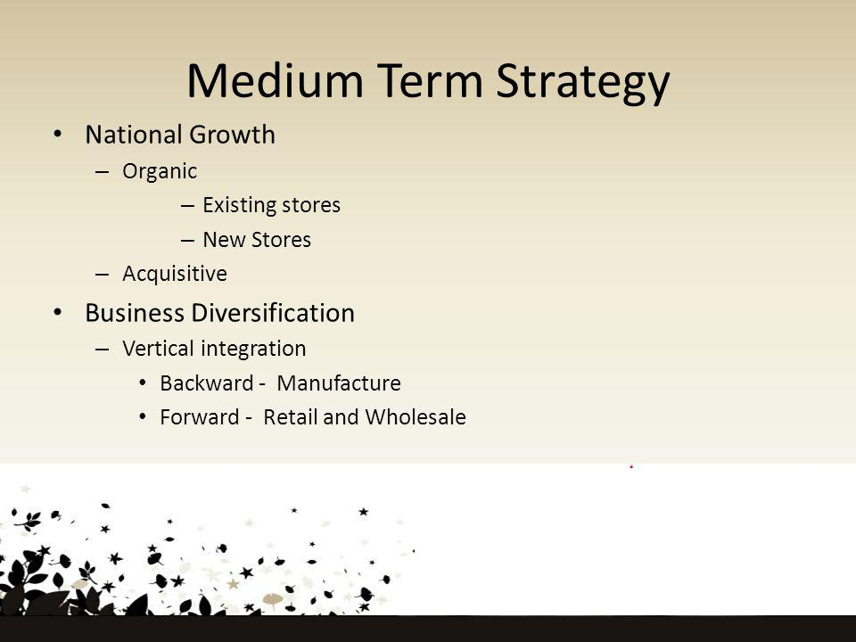 Medium Term Strategy National Growth – Organic – Existing stores – New Stores – Acquisitive Business Diversification – Vertical integration Backward - Manufacture Forward - Retail and Wholesale