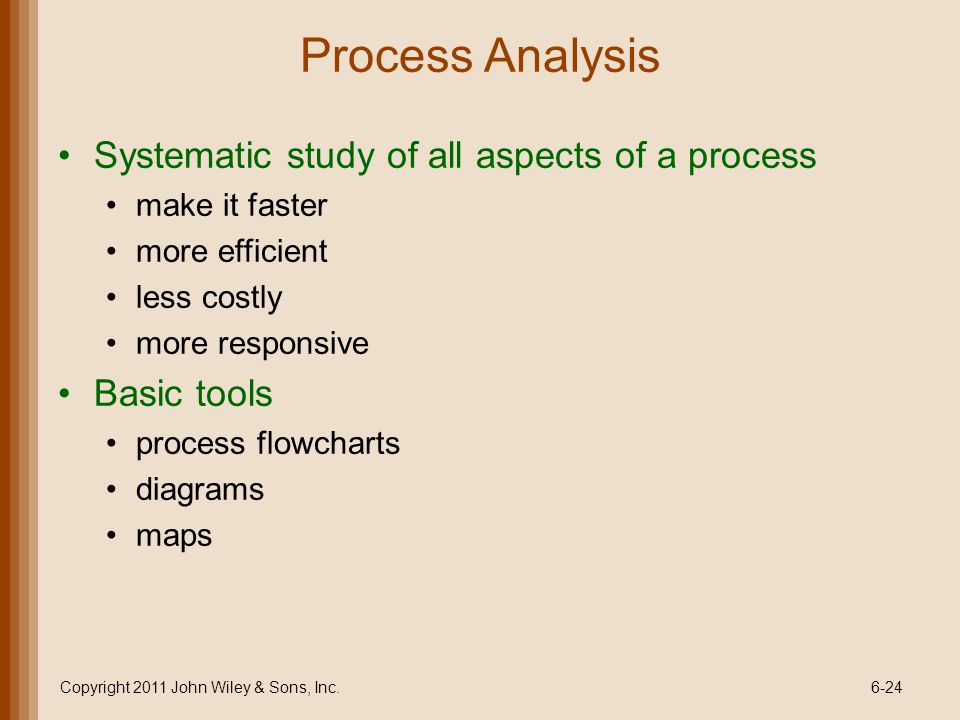 Process Analysis Systematic study of all aspects of a process make it faster more efficient less costly more responsive Basic tools process flowcharts