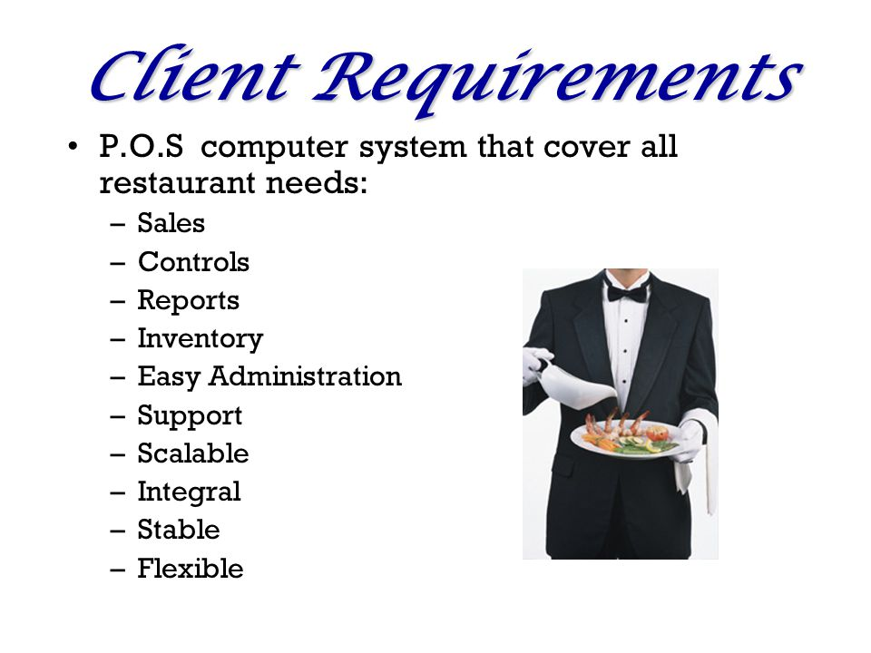Client Requirements P.O.S computer system that cover all restaurant needs: –Sales –Controls –Reports –Inventory –Easy Administration –Support –Scalable –Integral –Stable –Flexible