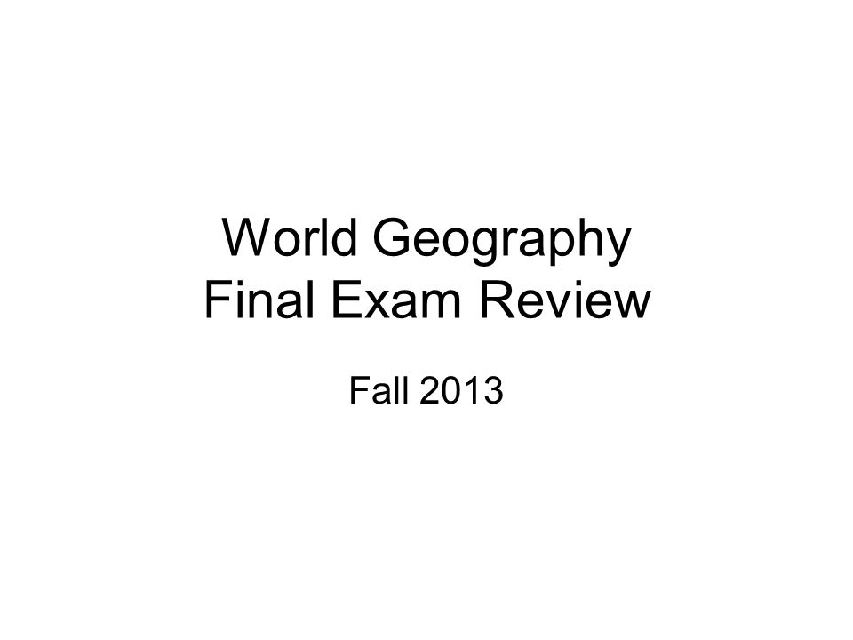 World Geography Final Exam Review Fall 2013