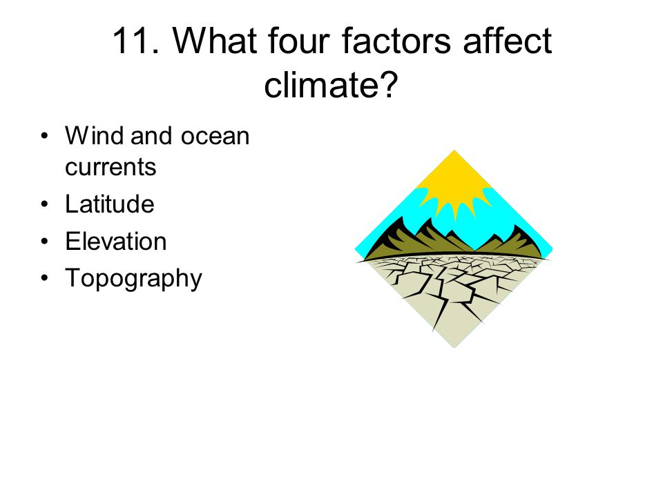 11. What four factors affect climate? Wind and ocean currents Latitude Elevation Topography