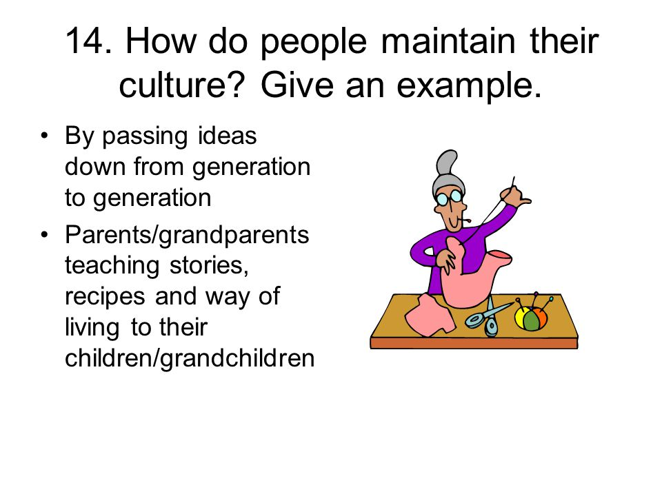 14. How do people maintain their culture? Give an example. By passing ideas down from generation to generation Parents/grandparents teaching stories,